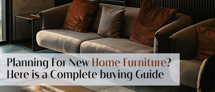Planning For New Home Furniture?  Here is a Complete Buying Guide